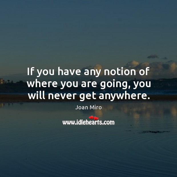 If you have any notion of where you are going, you will never get anywhere. Joan Miro Picture Quote