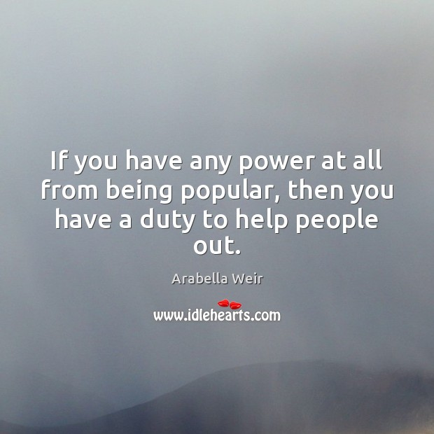 Image, If you have any power at all from being popular, then you have a duty to help people out.