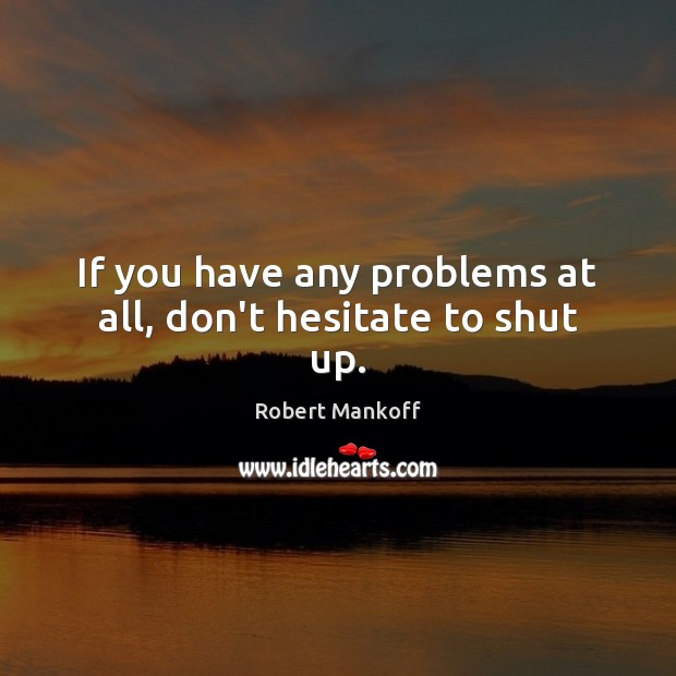 If you have any problems at all, don't hesitate to shut up. Image