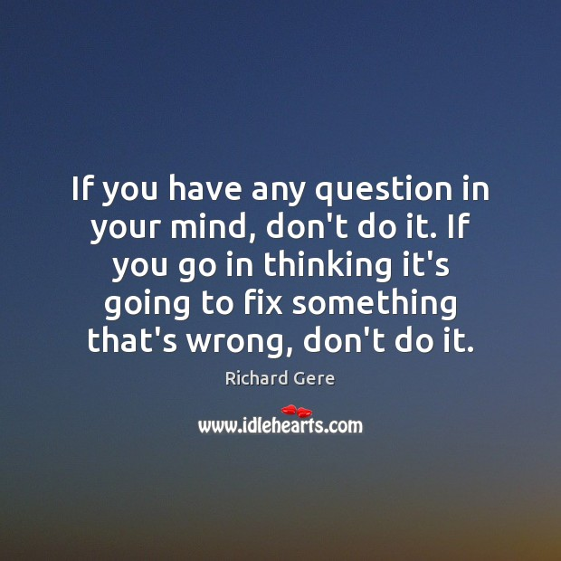If you have any question in your mind, don't do it. If Richard Gere Picture Quote
