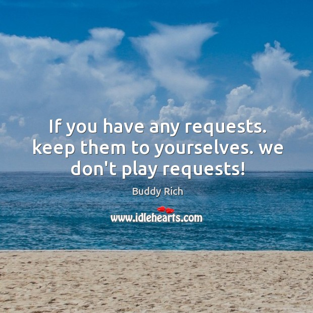 If you have any requests. keep them to yourselves. we don't play requests! Buddy Rich Picture Quote