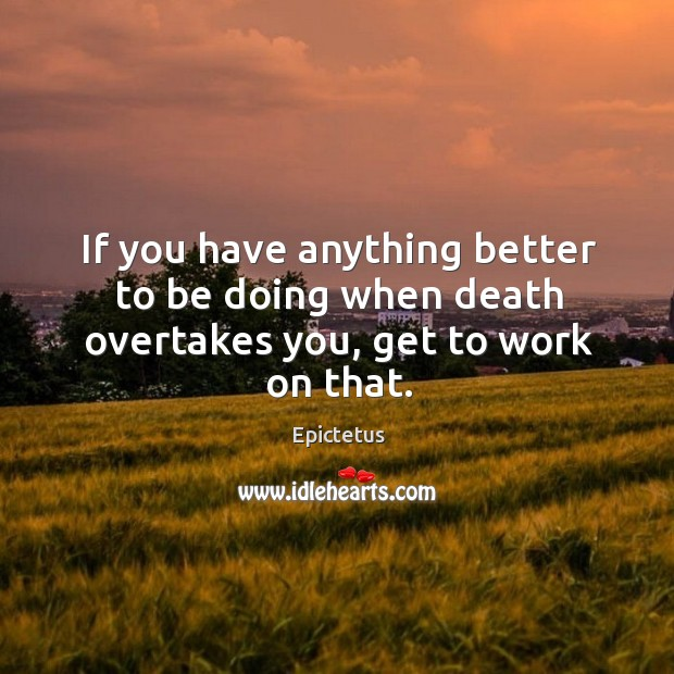 If you have anything better to be doing when death overtakes you, get to work on that. Image