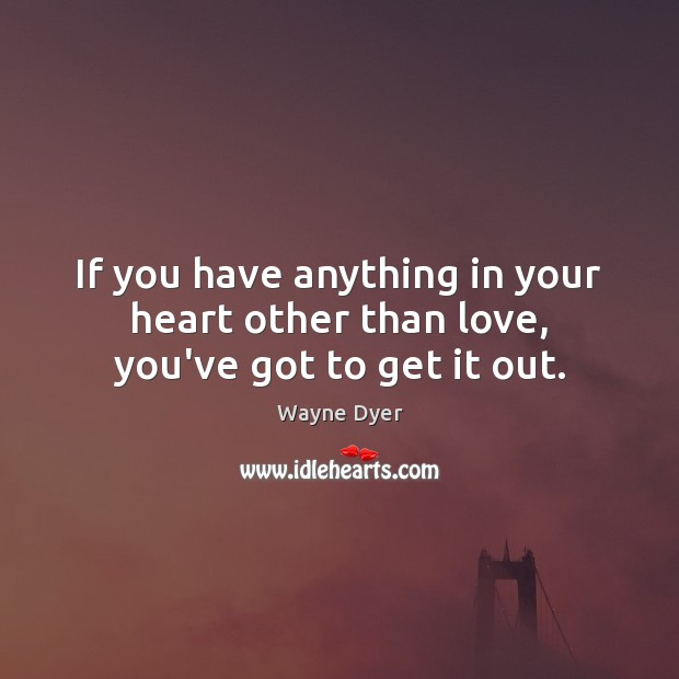 Image, If you have anything in your heart other than love, you've got to get it out.