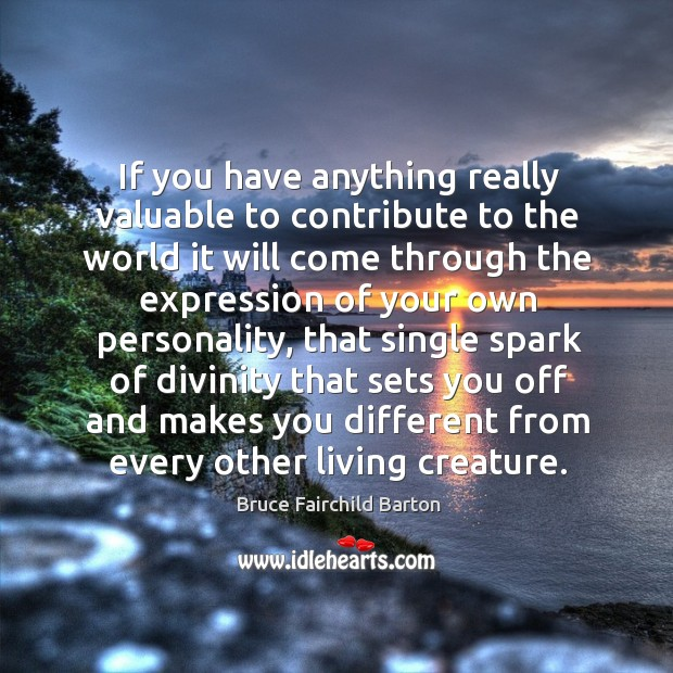 Image, If you have anything really valuable to contribute to the world it will come through the