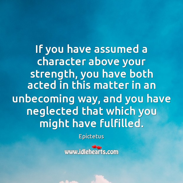 If you have assumed a character above your strength, you have both Epictetus Picture Quote