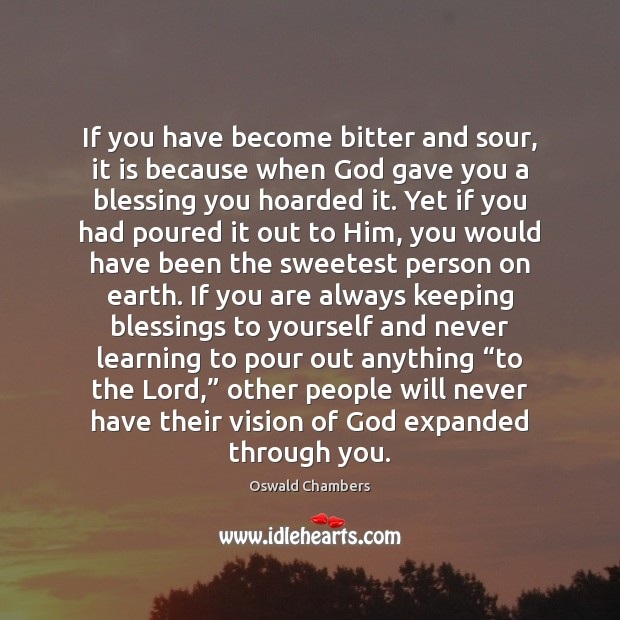 Image, If you have become bitter and sour, it is because when God