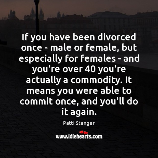 If you have been divorced once – male or female, but especially Patti Stanger Picture Quote