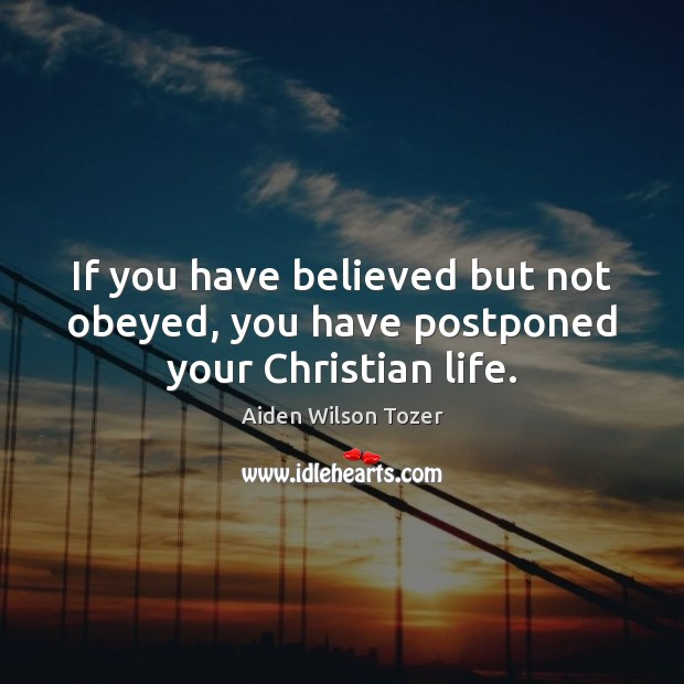 If you have believed but not obeyed, you have postponed your Christian life. Aiden Wilson Tozer Picture Quote