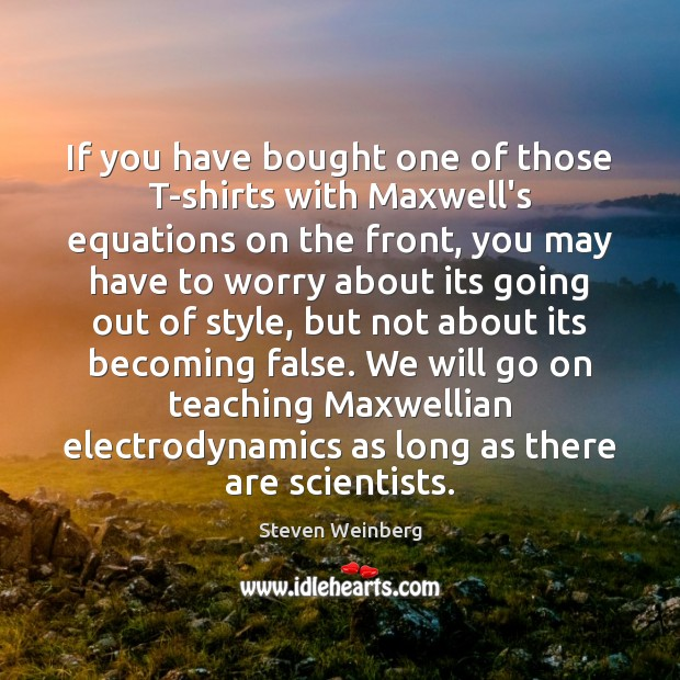 If you have bought one of those T-shirts with Maxwell's equations on Steven Weinberg Picture Quote