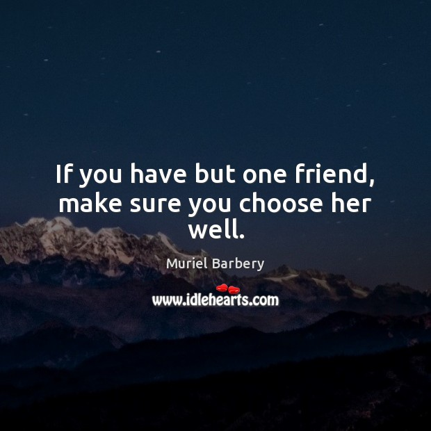 If you have but one friend, make sure you choose her well. Muriel Barbery Picture Quote