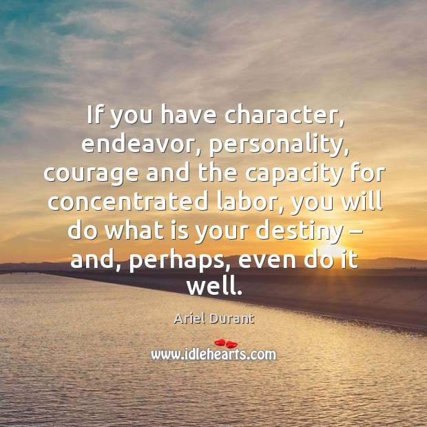 If you have character, endeavor, personality, courage and the capacity for concentrated Ariel Durant Picture Quote