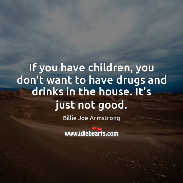 If you have children, you don't want to have drugs and drinks Billie Joe Armstrong Picture Quote