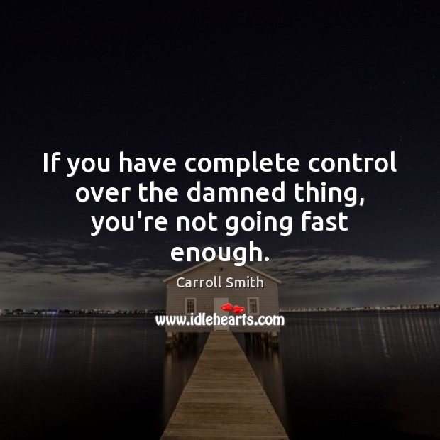 If you have complete control over the damned thing, you're not going fast enough. Image