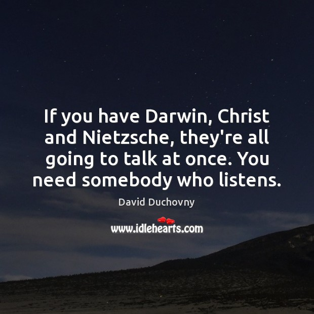 If you have Darwin, Christ and Nietzsche, they're all going to talk David Duchovny Picture Quote