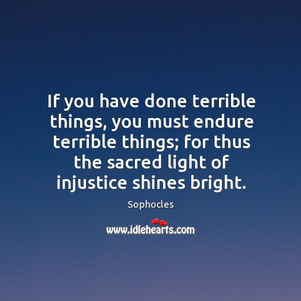 Image, If you have done terrible things, you must endure terrible things; for thus the sacred light of injustice shines bright.
