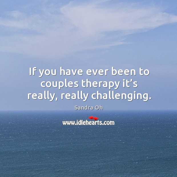 If you have ever been to couples therapy it's really, really challenging. Sandra Oh Picture Quote