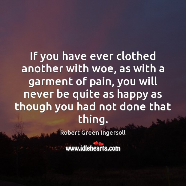 If you have ever clothed another with woe, as with a garment Robert Green Ingersoll Picture Quote