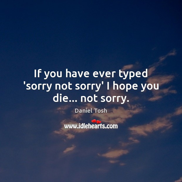 If you have ever typed 'sorry not sorry' I hope you die… not sorry. Image