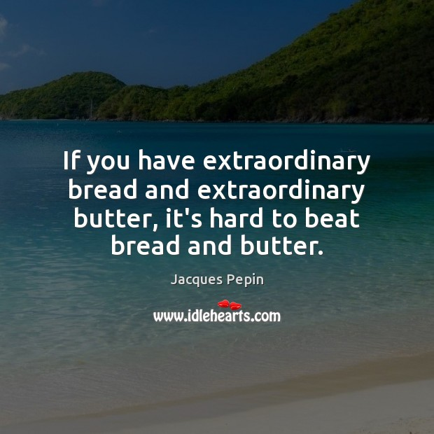 If you have extraordinary bread and extraordinary butter, it's hard to beat Image