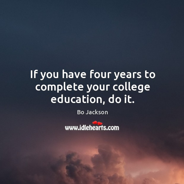 If you have four years to complete your college education, do it. Image