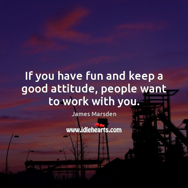 If you have fun and keep a good attitude, people want to work with you. Image