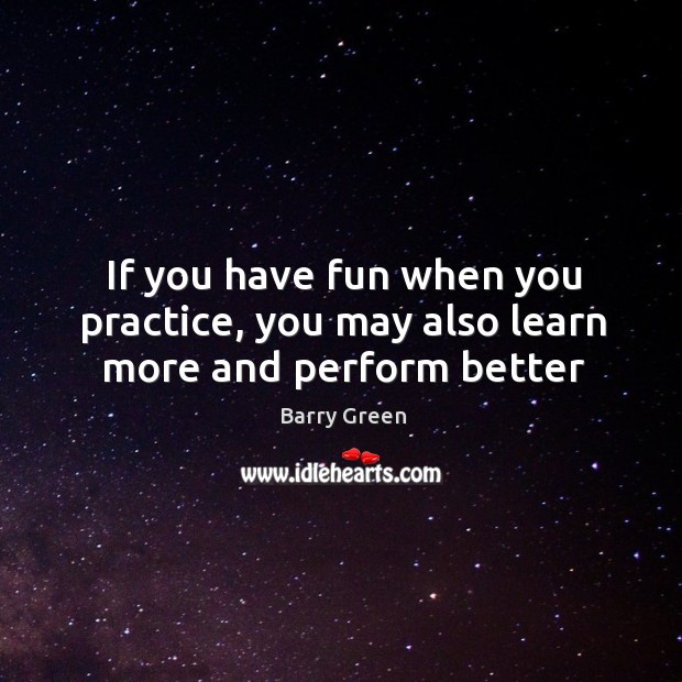 If you have fun when you practice, you may also learn more and perform better Barry Green Picture Quote