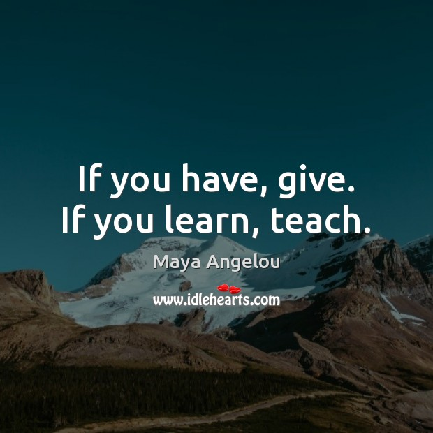 Image, If you have, give. If you learn, teach.