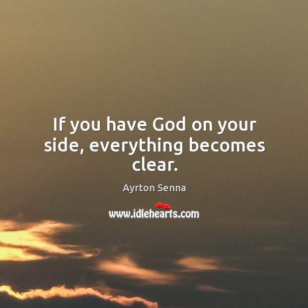 If you have God on your side, everything becomes clear. Ayrton Senna Picture Quote