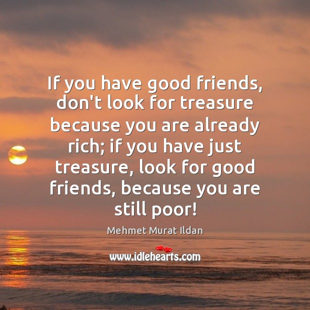 Image, If you have good friends, don't look for treasure because you are