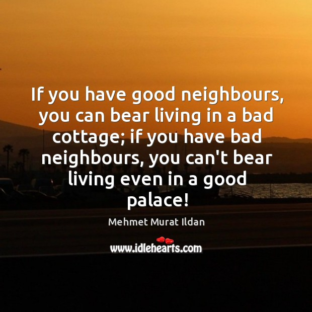 Image, If you have good neighbours, you can bear living in a bad