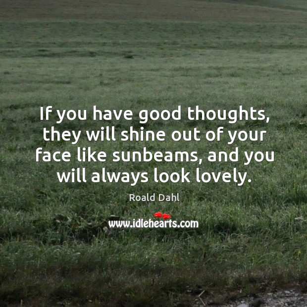 If you have good thoughts, they will shine out of your face like sunbeams, and you will always look lovely. Image