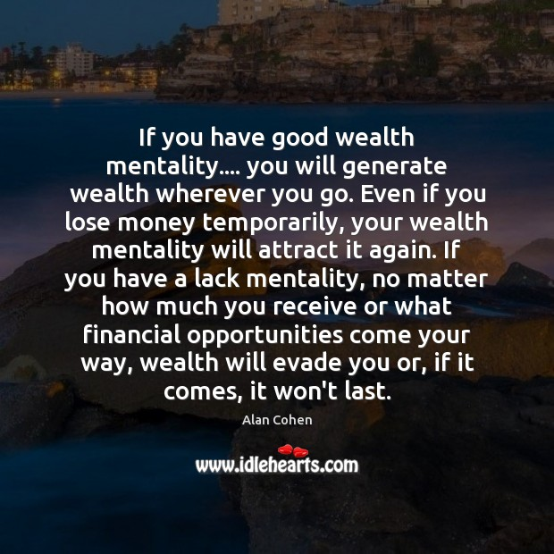 If you have good wealth mentality…. you will generate wealth wherever you Alan Cohen Picture Quote