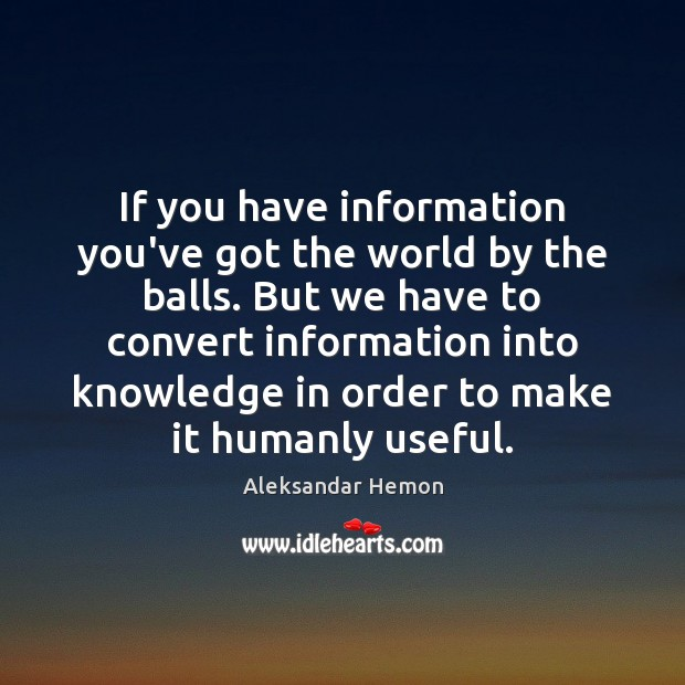 If you have information you've got the world by the balls. But Image