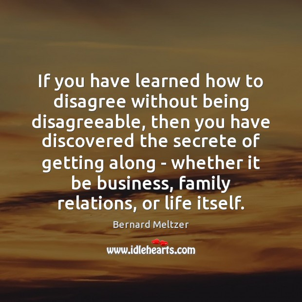 Bernard Meltzer Picture Quote image saying: If you have learned how to disagree without being disagreeable, then you