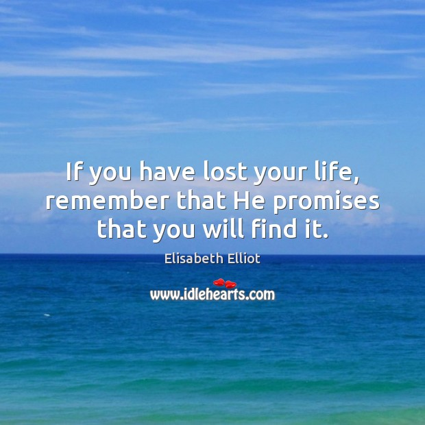 If you have lost your life, remember that He promises that you will find it. Image