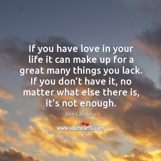 If you have love in your life it can make up for a great many things you lack. Image