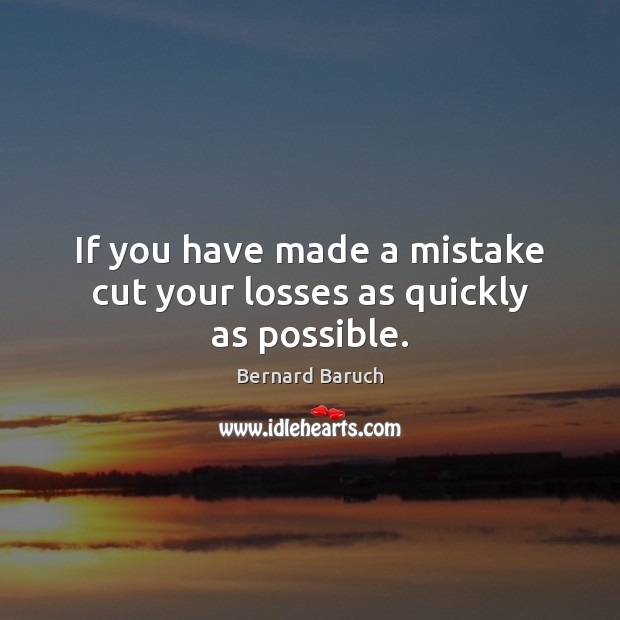 Image, If you have made a mistake cut your losses as quickly as possible.