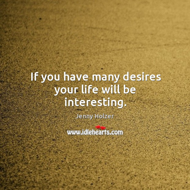 If you have many desires your life will be interesting. Jenny Holzer Picture Quote