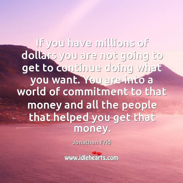 If you have millions of dollars you are not going to get to continue doing what you want. Image