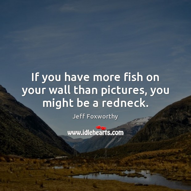 If you have more fish on your wall than pictures, you might be a redneck. Image