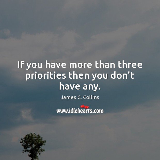 If you have more than three priorities then you don't have any. James C. Collins Picture Quote