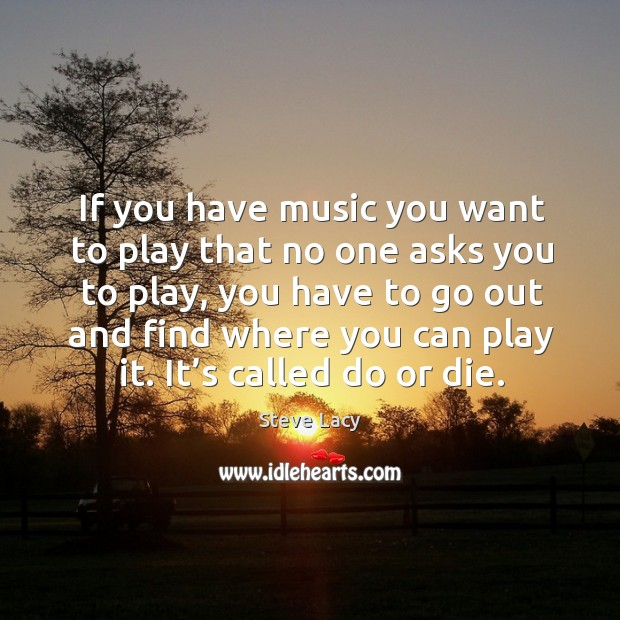 If you have music you want to play that no one asks you to play, you have to go Do or Die Quotes Image