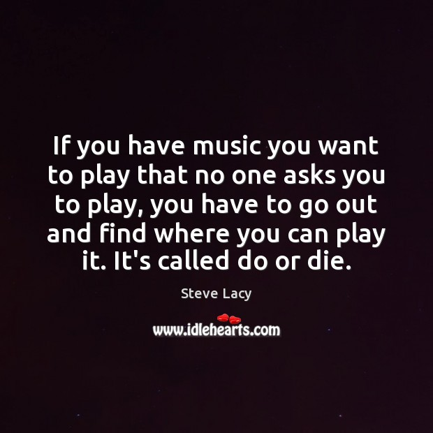 If you have music you want to play that no one asks Do or Die Quotes Image