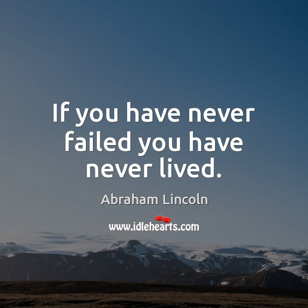 If you have never failed you have never lived. Image