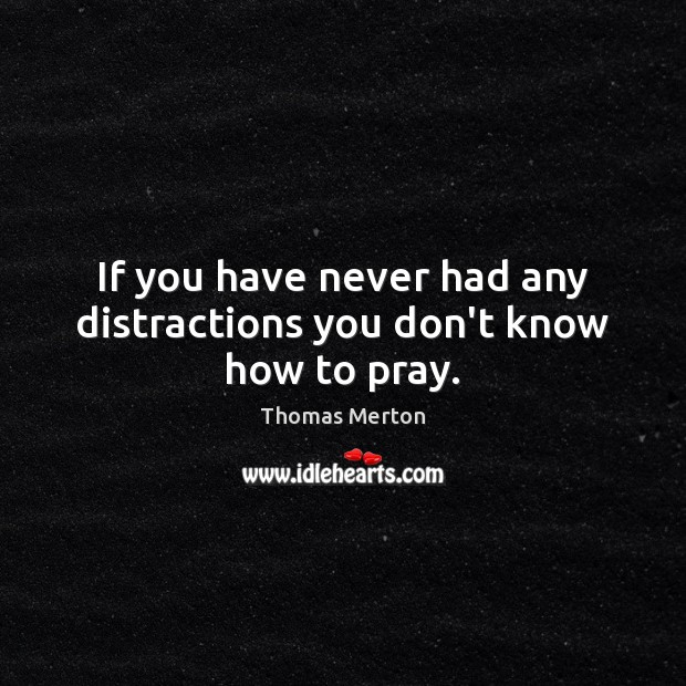 Image, If you have never had any distractions you don't know how to pray.