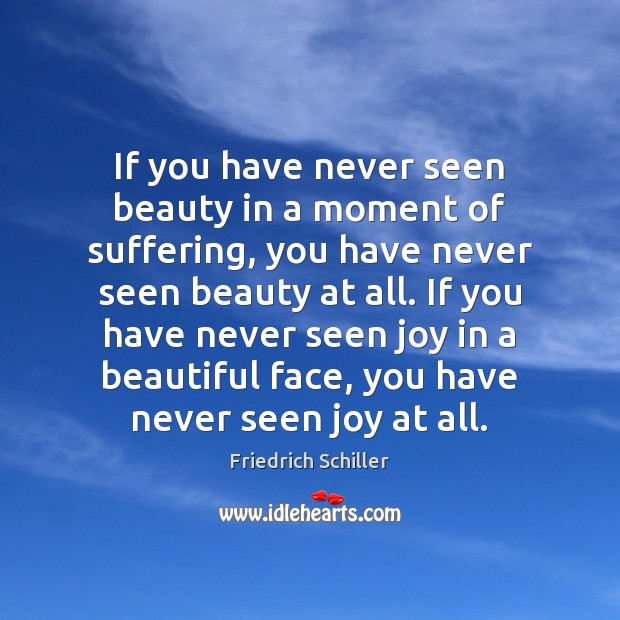 If you have never seen beauty in a moment of suffering, you Friedrich Schiller Picture Quote