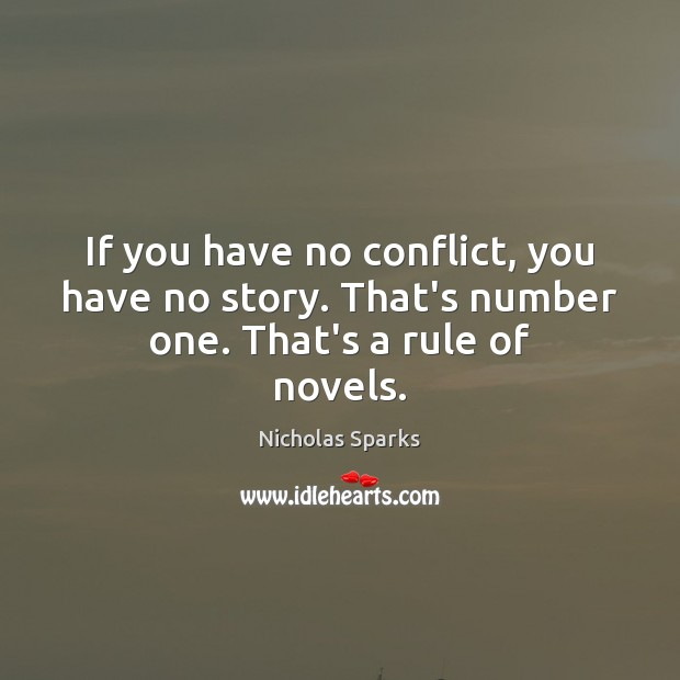 If you have no conflict, you have no story. That's number one. That's a rule of novels. Nicholas Sparks Picture Quote