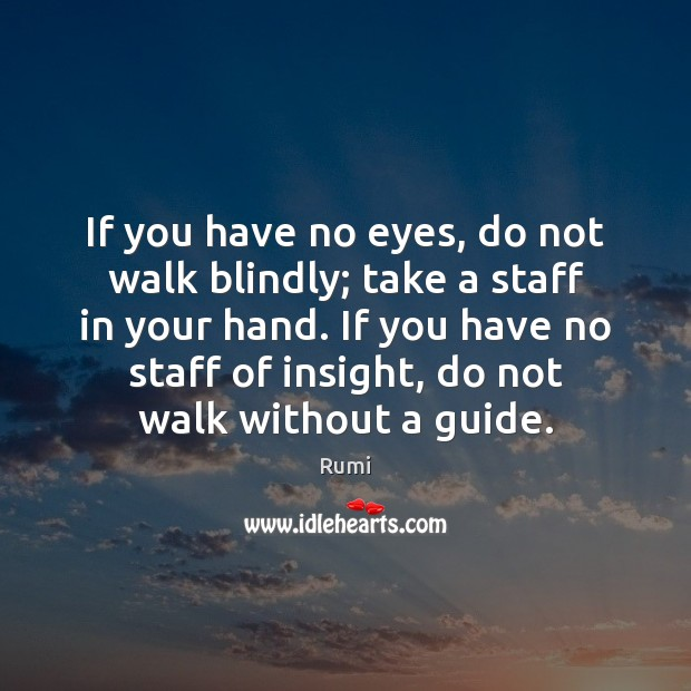 If you have no eyes, do not walk blindly; take a staff Image