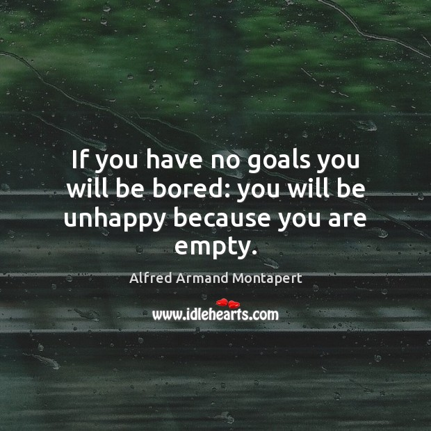 If you have no goals you will be bored: you will be unhappy because you are empty. Alfred Armand Montapert Picture Quote
