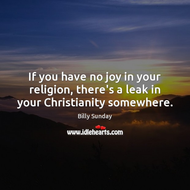 If you have no joy in your religion, there's a leak in your Christianity somewhere. Billy Sunday Picture Quote